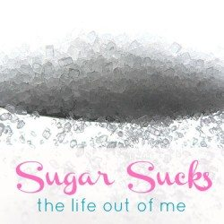 Sugar sucks the life out of me.