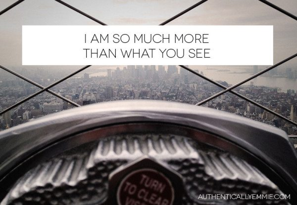 I am so much more than what you see.