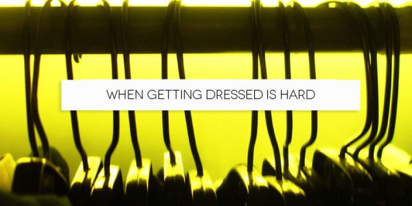 Outfits are easy, but getting dressed is hard.