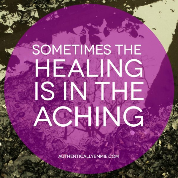 Sometimes the healing is in the aching.