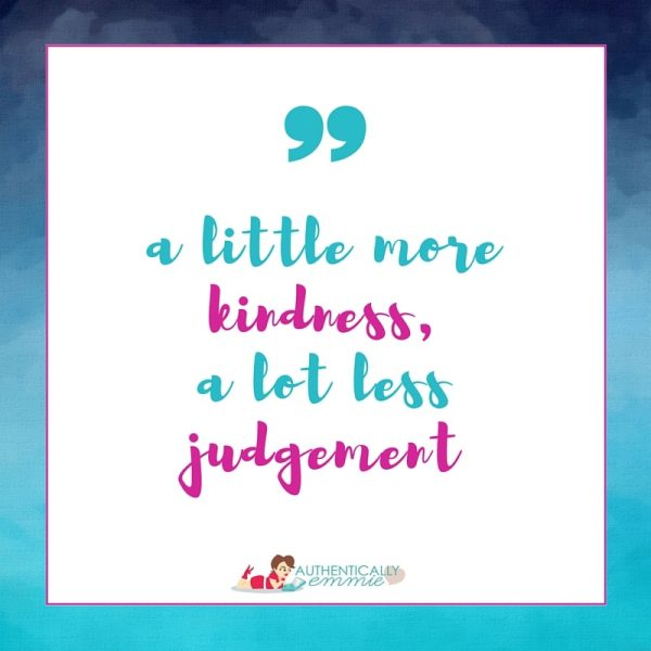 A little more kindness, a lot less judgement.