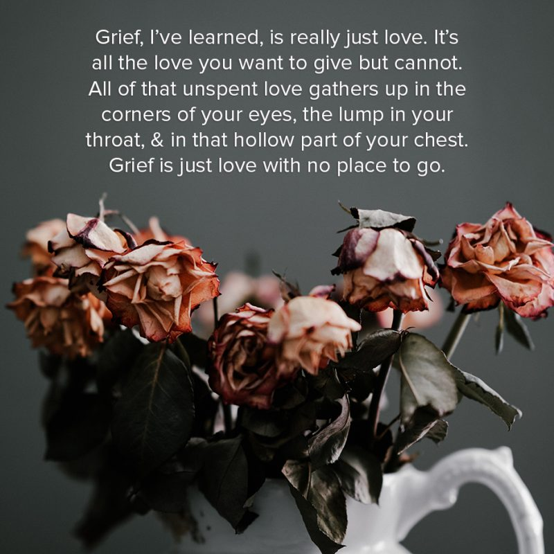 Grief, I've learned, is really just love. It's all the love you want to give but cannot. All of that unspent love gathers up in the corners of your eyes, the lump in your throat, & in that hollow part of your chest. Grief is just love with no place to go.